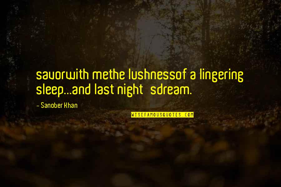 Lushness Quotes By Sanober Khan: savorwith methe lushnessof a lingering sleep...and last night'sdream.