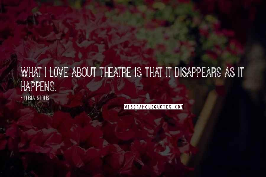Lusia Strus quotes: What I love about theatre is that it disappears as it happens.