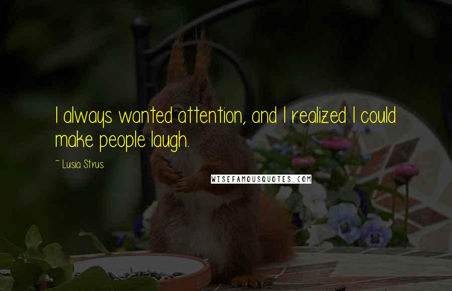 Lusia Strus quotes: I always wanted attention, and I realized I could make people laugh.
