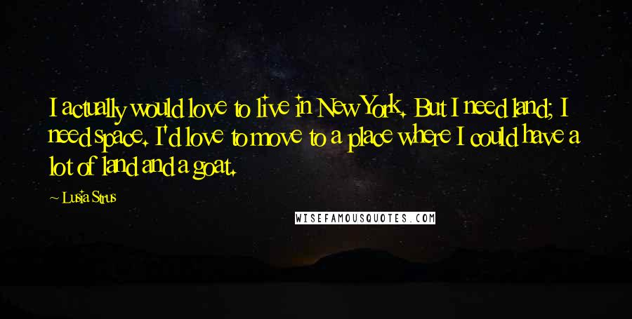 Lusia Strus quotes: I actually would love to live in New York. But I need land; I need space. I'd love to move to a place where I could have a lot of