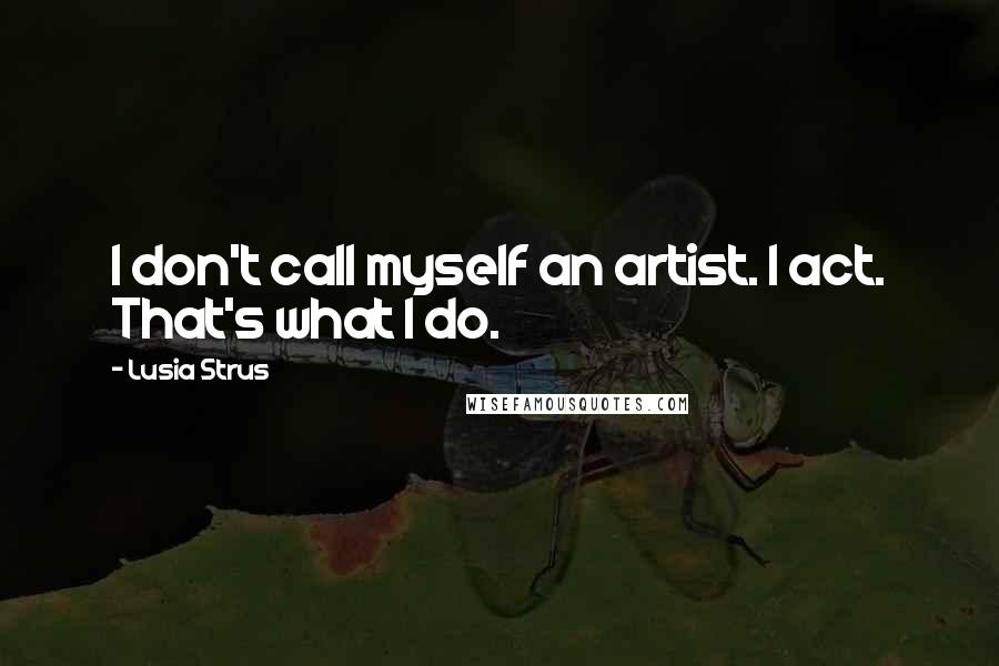 Lusia Strus quotes: I don't call myself an artist. I act. That's what I do.