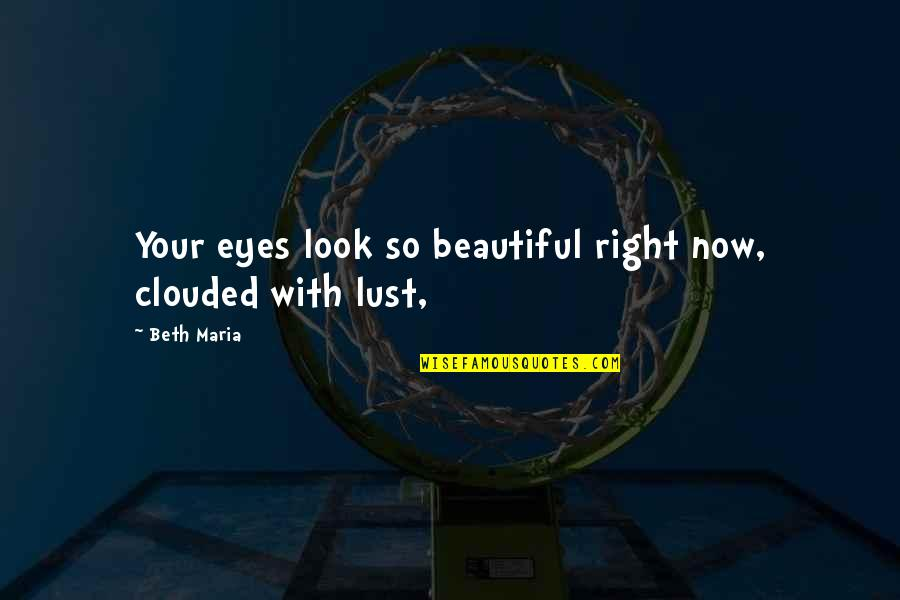 Lust'st Quotes By Beth Maria: Your eyes look so beautiful right now, clouded