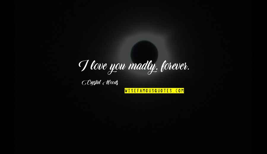 Lust'st Quotes By Crystal Woods: I love you madly, forever.