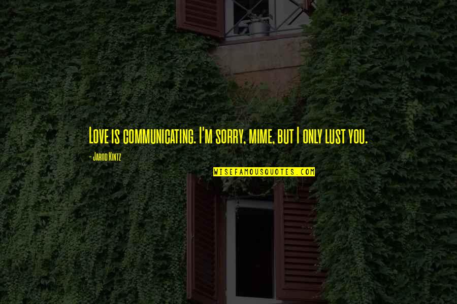 Lust'st Quotes By Jarod Kintz: Love is communicating. I'm sorry, mime, but I