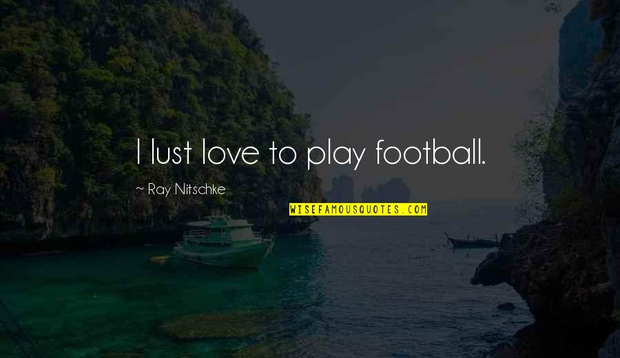 Lust'st Quotes By Ray Nitschke: I lust love to play football.