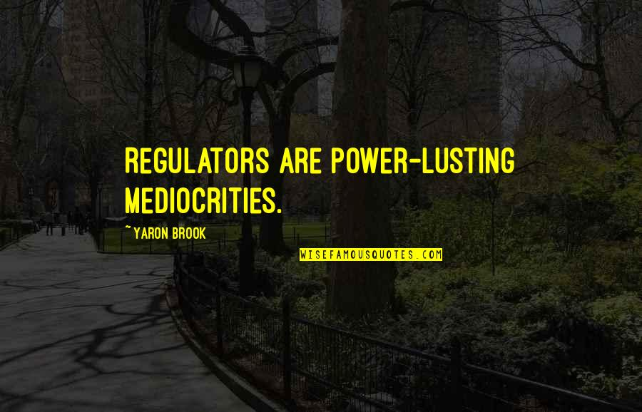 Lust'st Quotes By Yaron Brook: Regulators are power-lusting mediocrities.