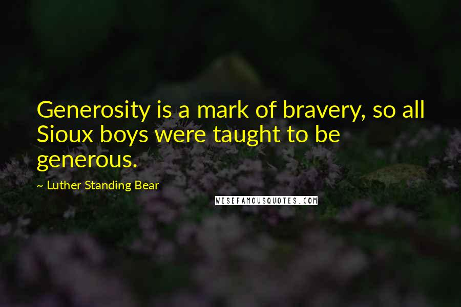 Luther Standing Bear quotes: Generosity is a mark of bravery, so all Sioux boys were taught to be generous.