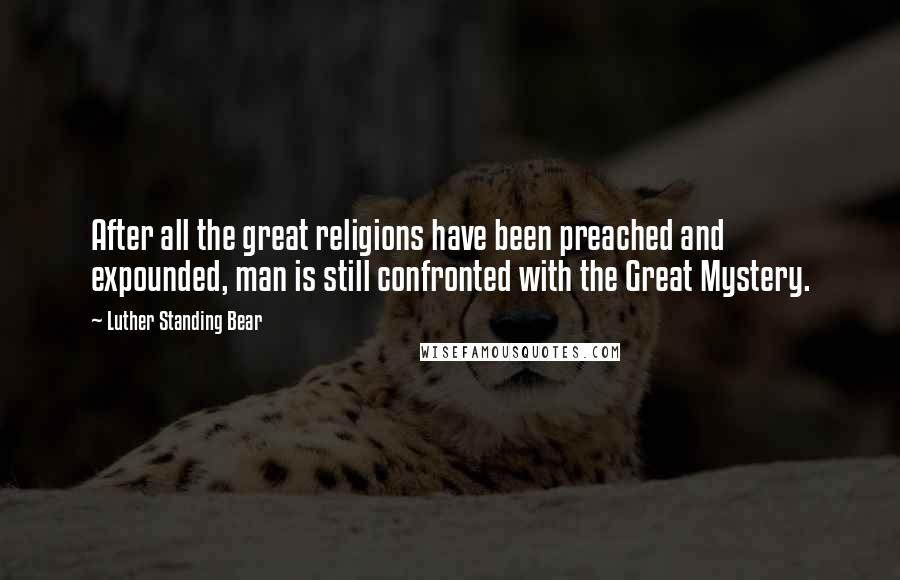 Luther Standing Bear quotes: After all the great religions have been preached and expounded, man is still confronted with the Great Mystery.