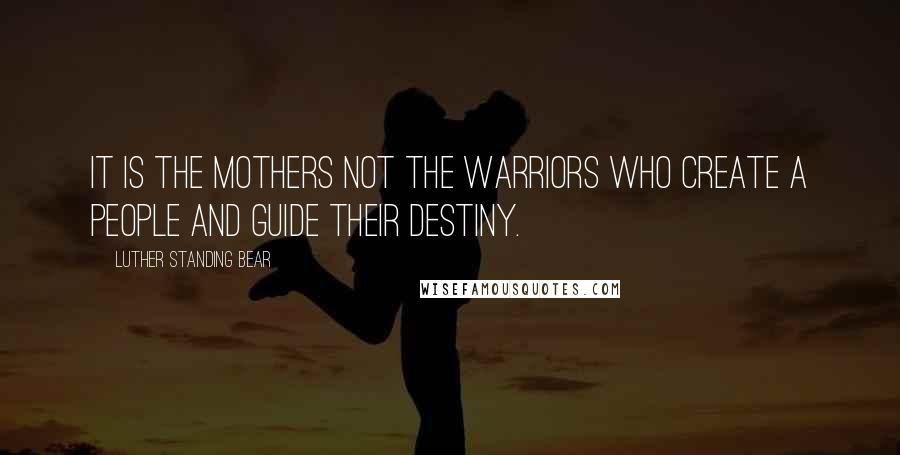Luther Standing Bear quotes: It is the mothers not the warriors who create a people and guide their destiny.