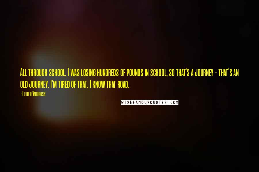 Luther Vandross quotes: All through school, I was losing hundreds of pounds in school, so that's a journey - that's an old journey. I'm tired of that. I know that road.