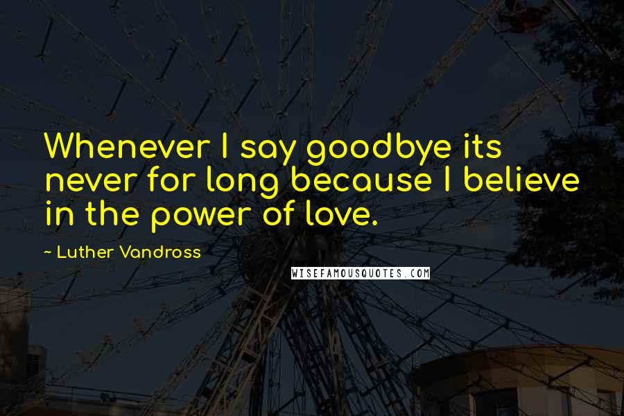 Luther Vandross quotes: Whenever I say goodbye its never for long because I believe in the power of love.