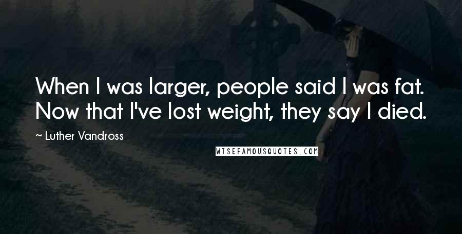 Luther Vandross quotes: When I was larger, people said I was fat. Now that I've lost weight, they say I died.