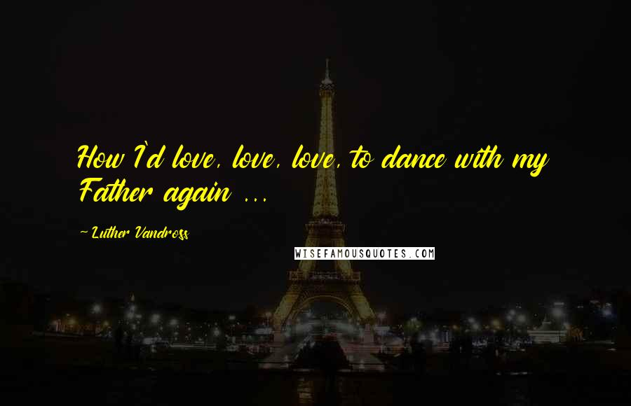 Luther Vandross quotes: How I'd love, love, love, to dance with my Father again ...