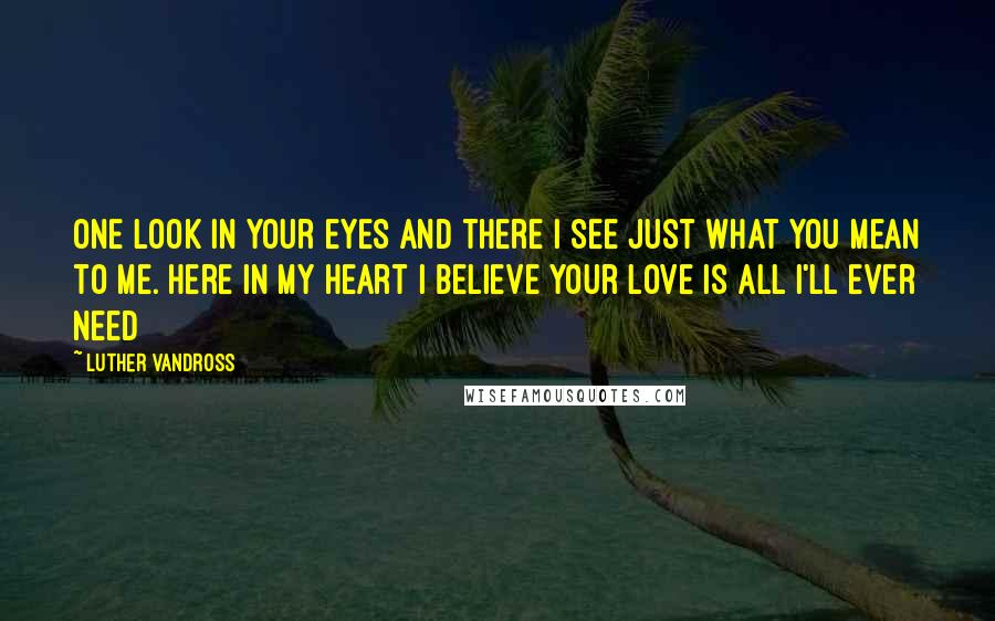 Luther Vandross quotes: One look in your eyes and there I see just what you mean to me. Here in my heart I believe your love is all I'll ever need