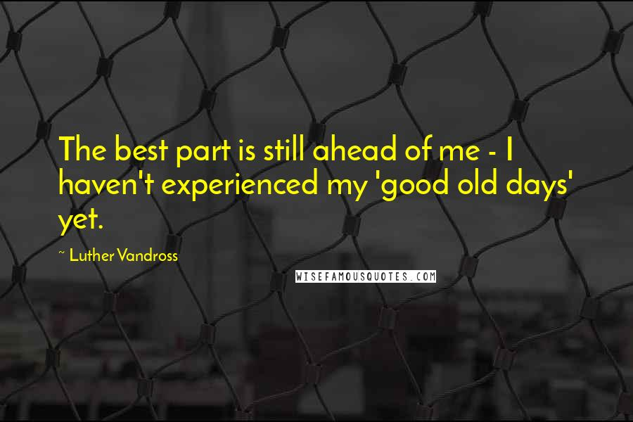 Luther Vandross quotes: The best part is still ahead of me - I haven't experienced my 'good old days' yet.