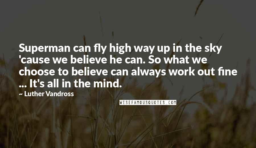 Luther Vandross quotes: Superman can fly high way up in the sky 'cause we believe he can. So what we choose to believe can always work out fine ... It's all in the
