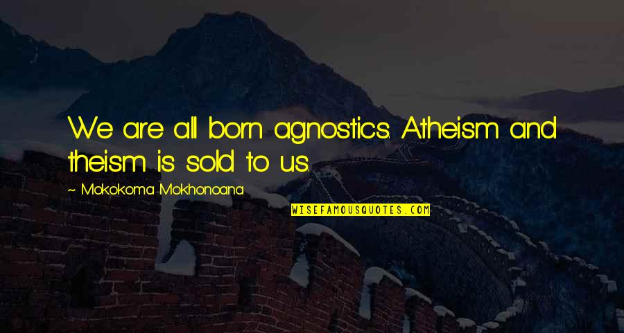 Luxury Bags Quotes By Mokokoma Mokhonoana: We are all born agnostics. Atheism and theism