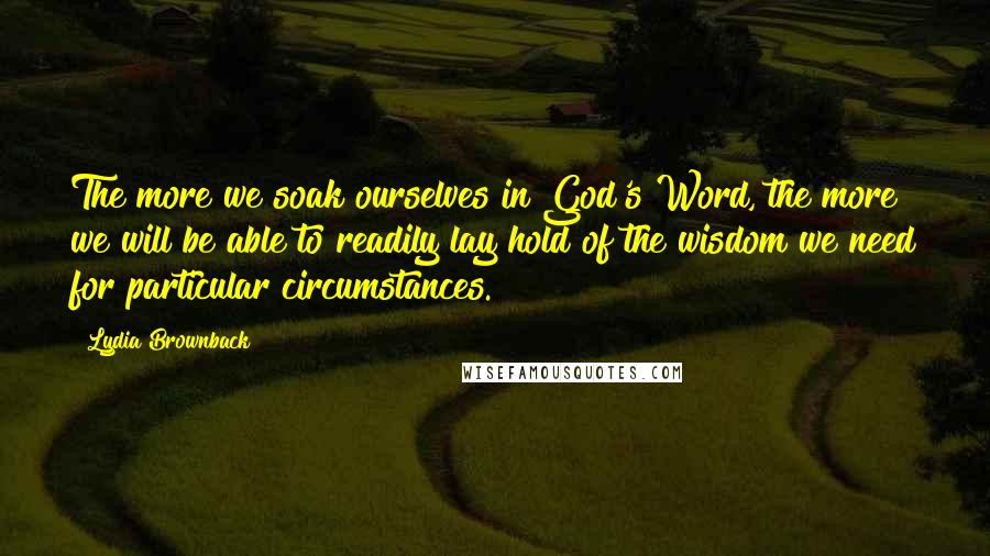 Lydia Brownback quotes: The more we soak ourselves in God's Word, the more we will be able to readily lay hold of the wisdom we need for particular circumstances.