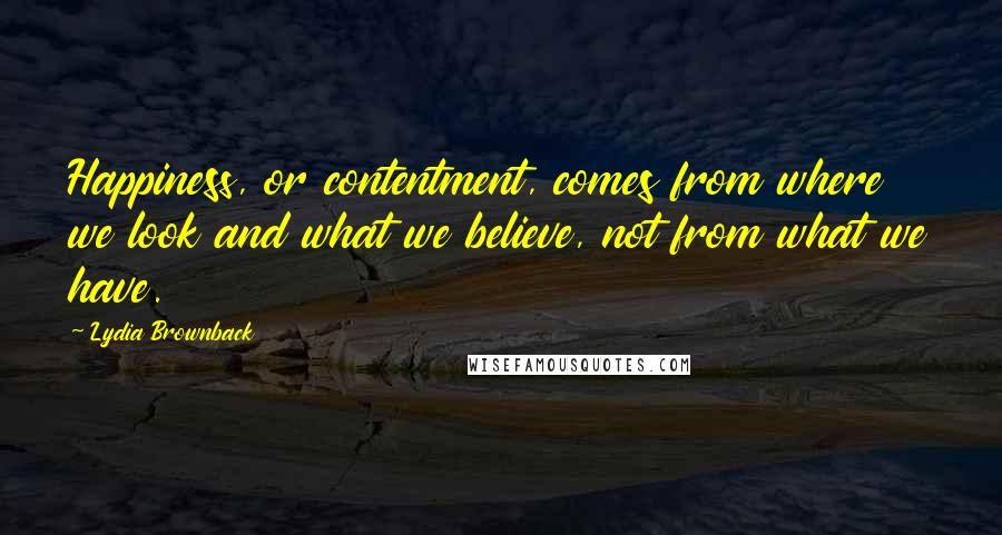 Lydia Brownback quotes: Happiness, or contentment, comes from where we look and what we believe, not from what we have.