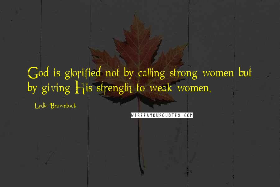Lydia Brownback quotes: God is glorified not by calling strong women but by giving His strength to weak women.