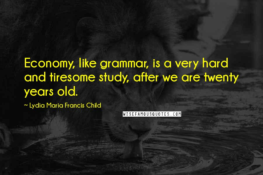 Lydia Maria Francis Child quotes: Economy, like grammar, is a very hard and tiresome study, after we are twenty years old.