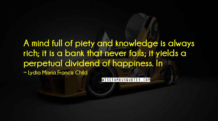 Lydia Maria Francis Child quotes: A mind full of piety and knowledge is always rich; it is a bank that never fails; it yields a perpetual dividend of happiness. In