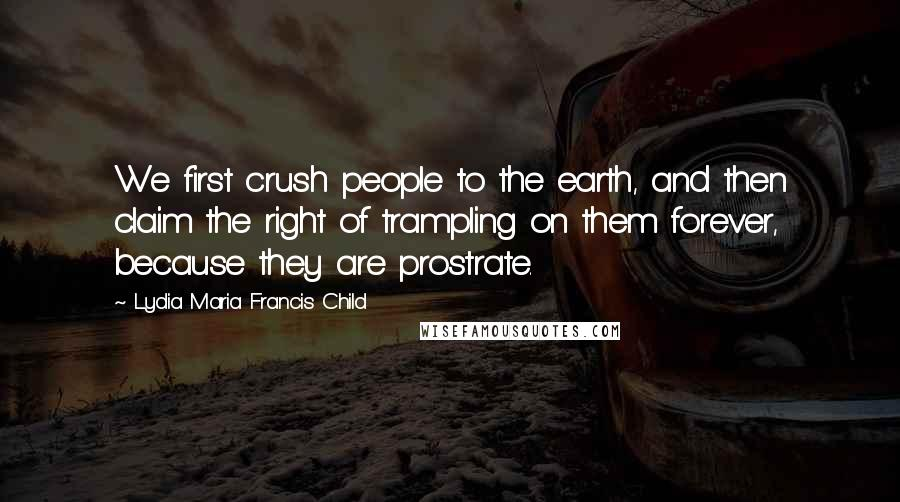 Lydia Maria Francis Child quotes: We first crush people to the earth, and then claim the right of trampling on them forever, because they are prostrate.