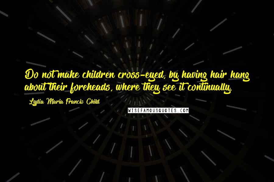 Lydia Maria Francis Child quotes: Do not make children cross-eyed, by having hair hang about their foreheads, where they see it continually.