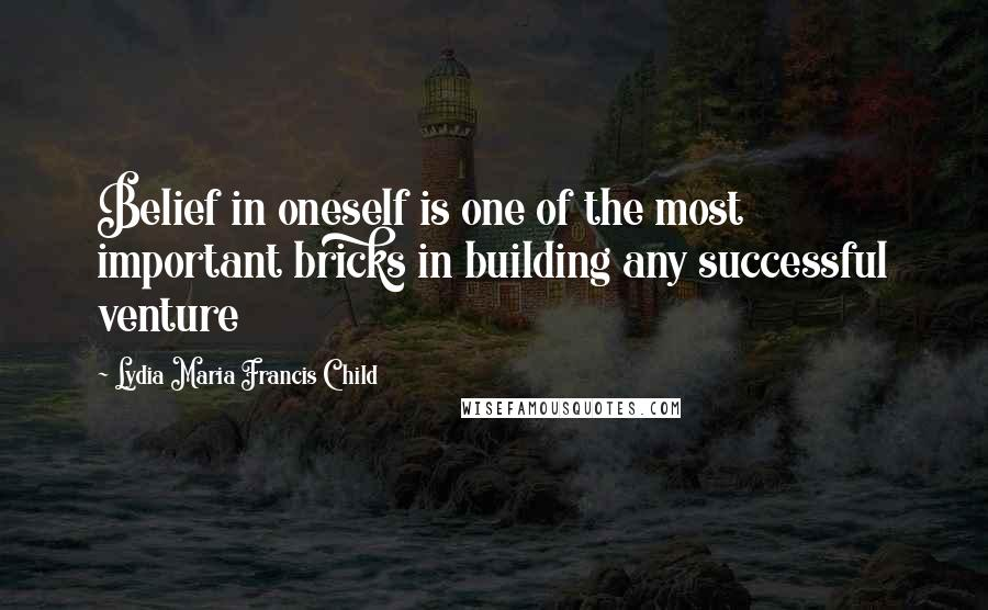Lydia Maria Francis Child quotes: Belief in oneself is one of the most important bricks in building any successful venture