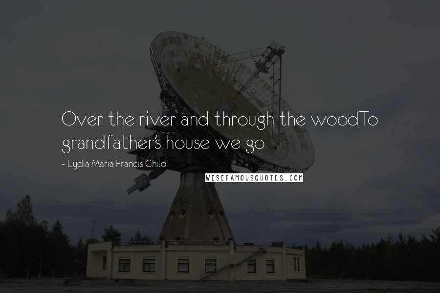 Lydia Maria Francis Child quotes: Over the river and through the woodTo grandfather's house we go