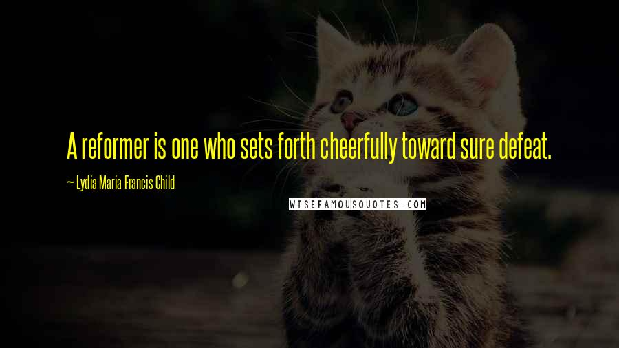 Lydia Maria Francis Child quotes: A reformer is one who sets forth cheerfully toward sure defeat.