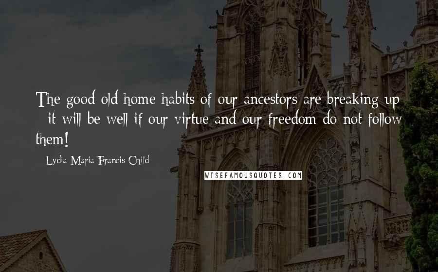 Lydia Maria Francis Child quotes: The good old home habits of our ancestors are breaking up - it will be well if our virtue and our freedom do not follow them!