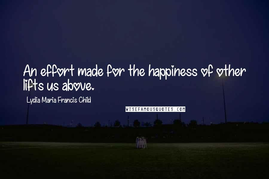 Lydia Maria Francis Child quotes: An effort made for the happiness of other lifts us above.