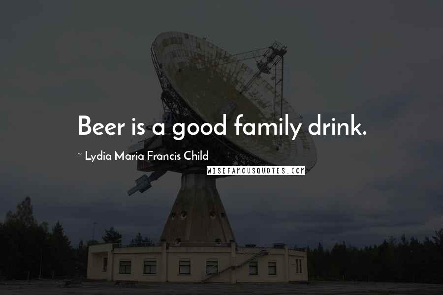 Lydia Maria Francis Child quotes: Beer is a good family drink.