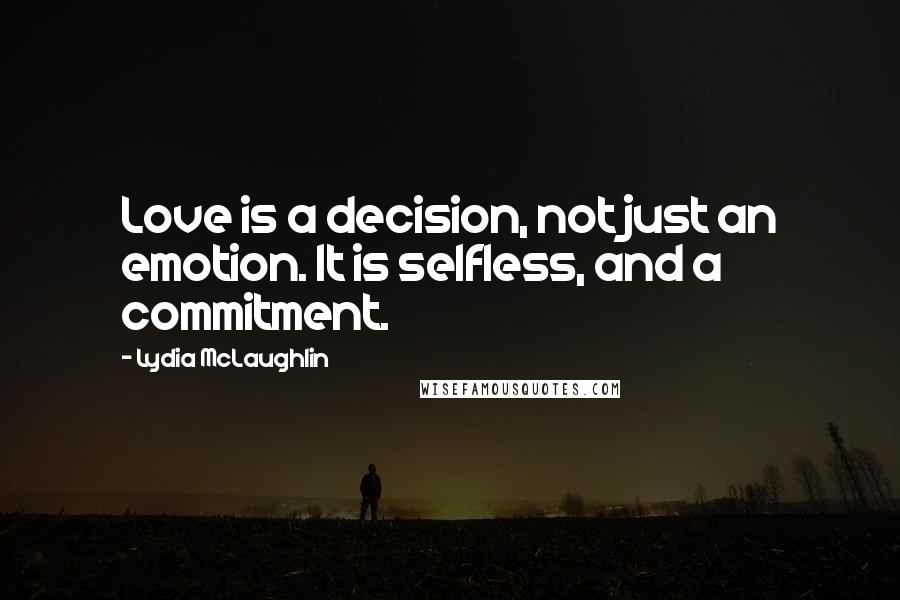 Lydia McLaughlin quotes: Love is a decision, not just an emotion. It is selfless, and a commitment.