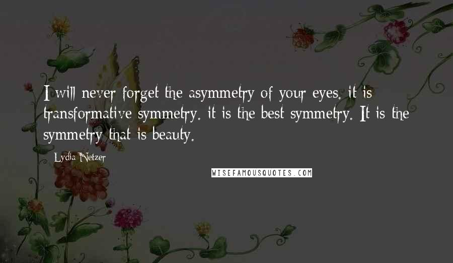 Lydia Netzer quotes: I will never forget the asymmetry of your eyes. it is transformative symmetry. it is the best symmetry. It is the symmetry that is beauty.