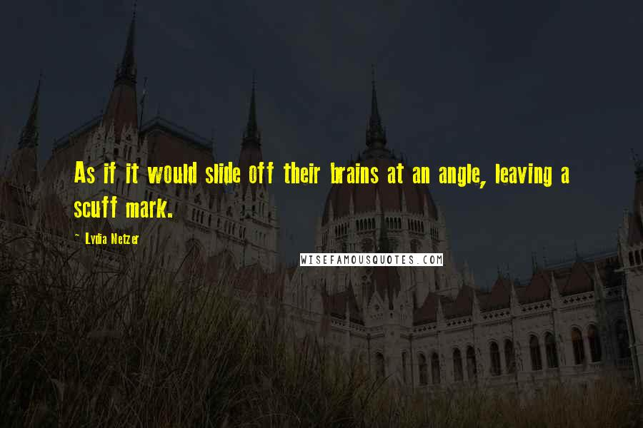 Lydia Netzer quotes: As if it would slide off their brains at an angle, leaving a scuff mark.