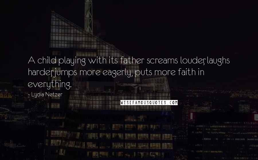 Lydia Netzer quotes: A child playing with its father screams louder, laughs harder, jumps more eagerly, puts more faith in everything.