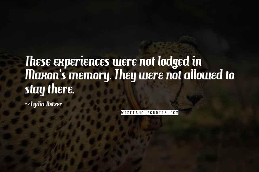 Lydia Netzer quotes: These experiences were not lodged in Maxon's memory. They were not allowed to stay there.