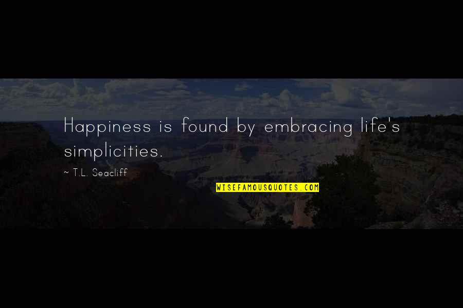 Lying Bastards Quotes By T.L. Seacliff: Happiness is found by embracing life's simplicities.