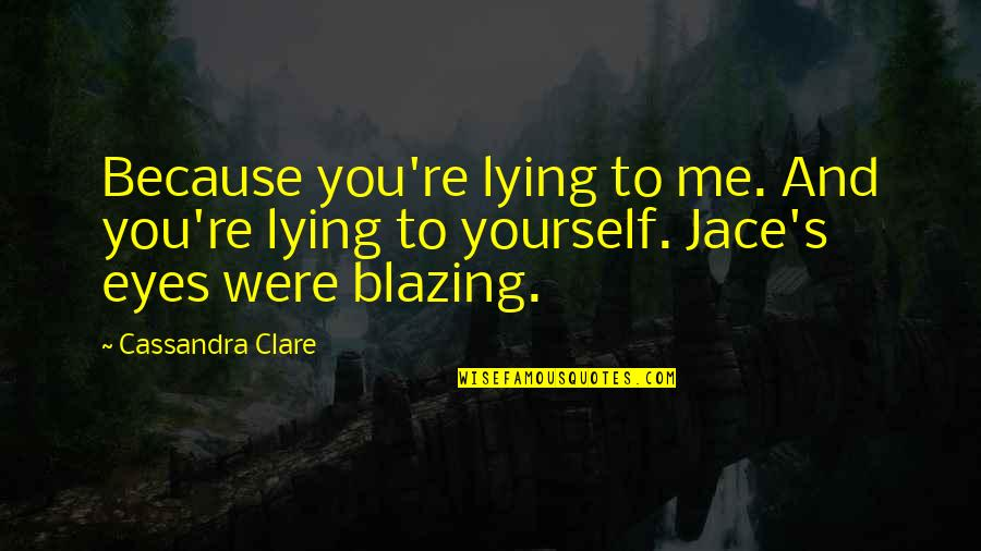 Lying Because Of Love Quotes By Cassandra Clare: Because you're lying to me. And you're lying