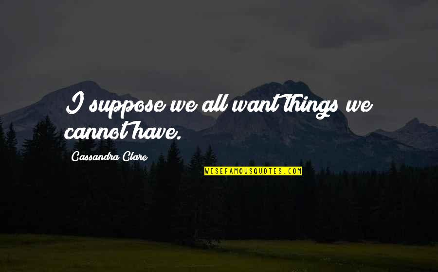 Lying Coworkers Quotes By Cassandra Clare: I suppose we all want things we cannot