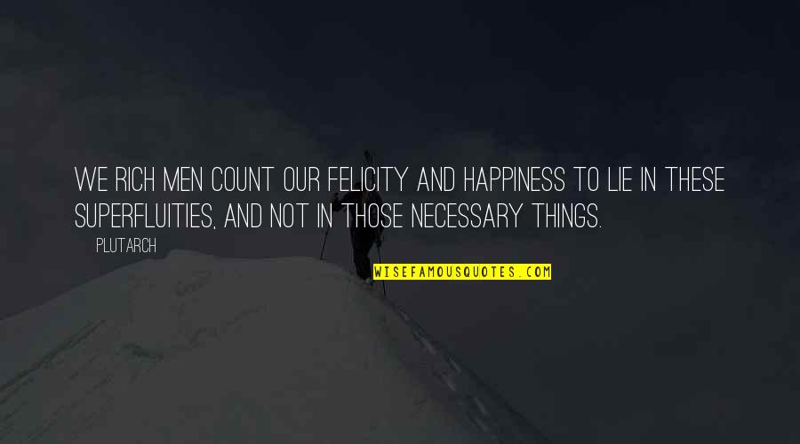 Lying Necessary Quotes By Plutarch: We rich men count our felicity and happiness