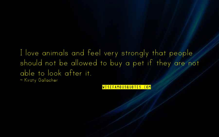 Lying To Someone You Like Quotes By Kirsty Gallacher: I love animals and feel very strongly that
