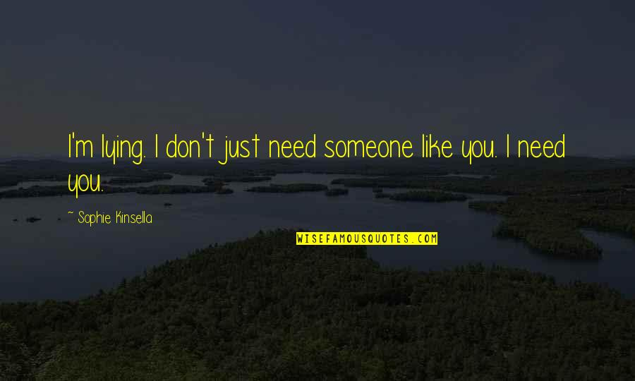 Lying To Someone You Like Quotes By Sophie Kinsella: I'm lying. I don't just need someone like