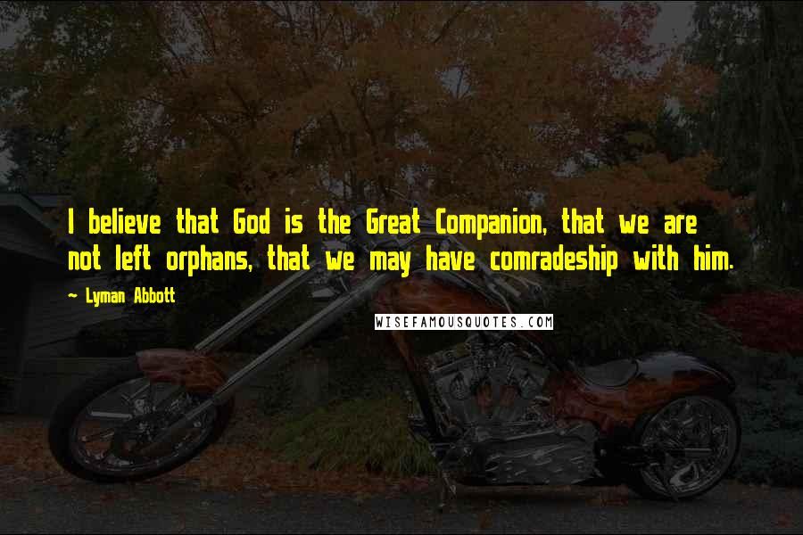 Lyman Abbott quotes: I believe that God is the Great Companion, that we are not left orphans, that we may have comradeship with him.