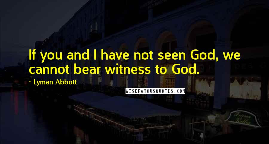 Lyman Abbott quotes: If you and I have not seen God, we cannot bear witness to God.