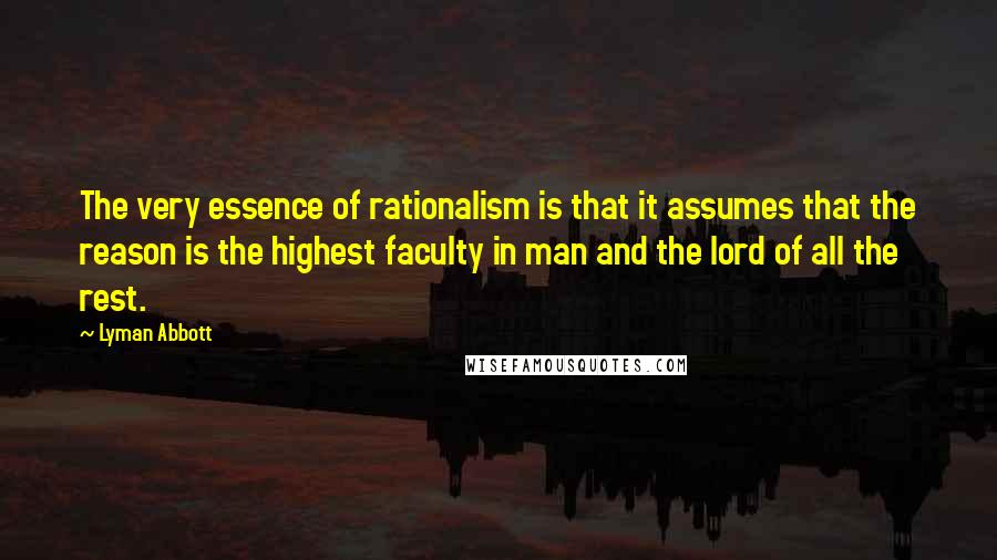 Lyman Abbott quotes: The very essence of rationalism is that it assumes that the reason is the highest faculty in man and the lord of all the rest.