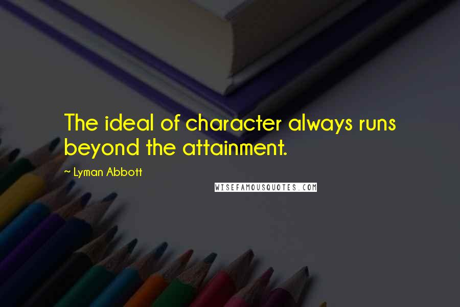 Lyman Abbott quotes: The ideal of character always runs beyond the attainment.