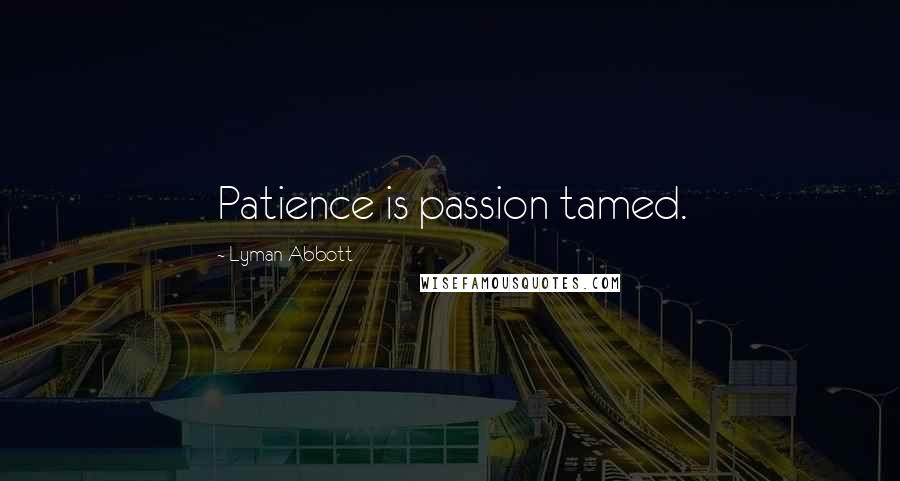 Lyman Abbott quotes: Patience is passion tamed.